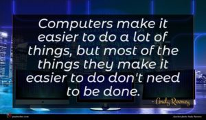 Andy Rooney quote : Computers make it easier ...