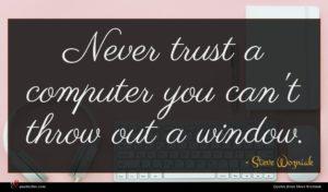 Steve Wozniak quote : Never trust a computer ...
