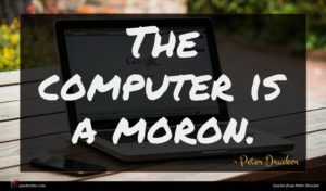Peter Drucker quote : The computer is a ...