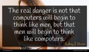 Sydney J. Harris quote : The real danger is ...