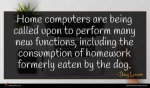 Doug Larson quote : Home computers are being ...