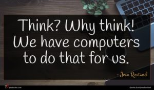Jean Rostand quote : Think Why think We ...