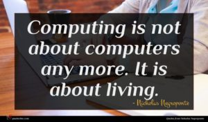 Nicholas Negroponte quote : Computing is not about ...