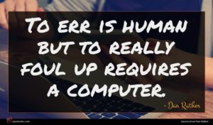 Dan Rather quote : To err is human ...