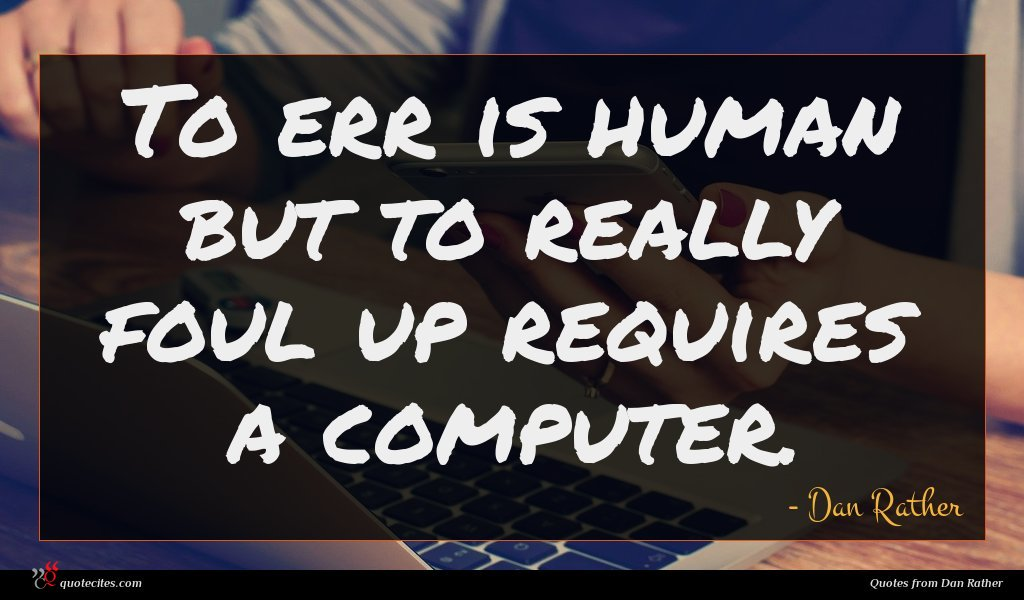 To err is human but to really foul up requires a computer.