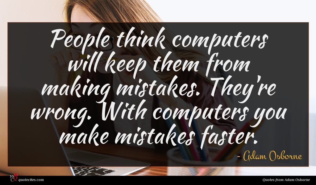 People think computers will keep them from making mistakes. They're wrong. With computers you make mistakes faster.