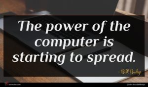 Bill Budge quote : The power of the ...