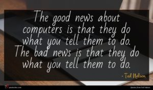 Ted Nelson quote : The good news about ...