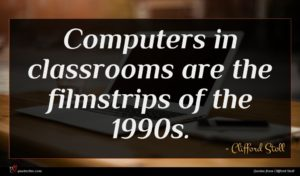 Clifford Stoll quote : Computers in classrooms are ...