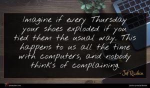 Jef Raskin quote : Imagine if every Thursday ...
