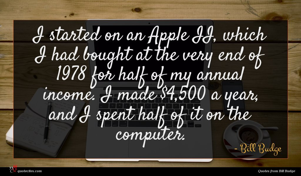 I started on an Apple II, which I had bought at the very end of 1978 for half of my annual income. I made $4,500 a year, and I spent half of it on the computer.