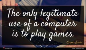 Eugene Jarvis quote : The only legitimate use ...