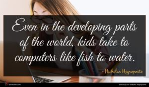 Nicholas Negroponte quote : Even in the developing ...