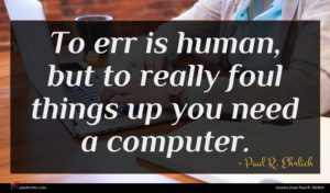 Paul R. Ehrlich quote : To err is human ...