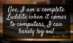 Jonathan Shapiro quote : Gee I am a ...