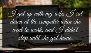 George Stephen quote : I got up with ...