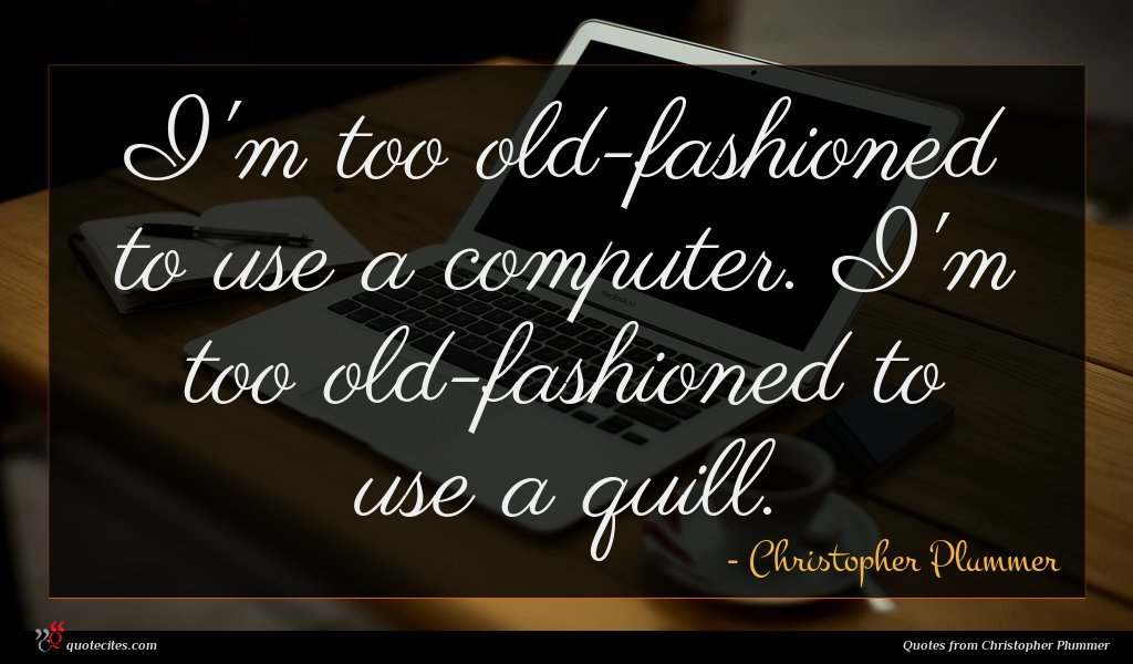 I'm too old-fashioned to use a computer. I'm too old-fashioned to use a quill.
