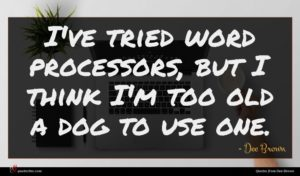 Dee Brown quote : I've tried word processors ...