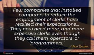 Peter Drucker quote : Few companies that installed ...