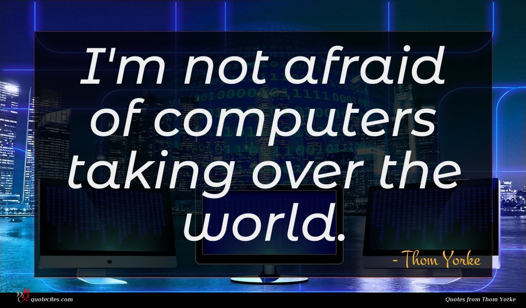 I'm not afraid of computers taking over the world.
