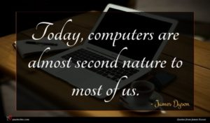 James Dyson quote : Today computers are almost ...