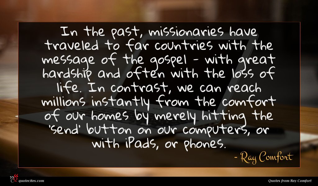 In the past, missionaries have traveled to far countries with the message of the gospel - with great hardship and often with the loss of life. In contrast, we can reach millions instantly from the comfort of our homes by merely hitting the 'send' button on our computers, or with iPads, or phones.