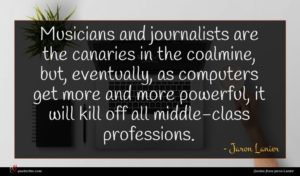Jaron Lanier quote : Musicians and journalists are ...