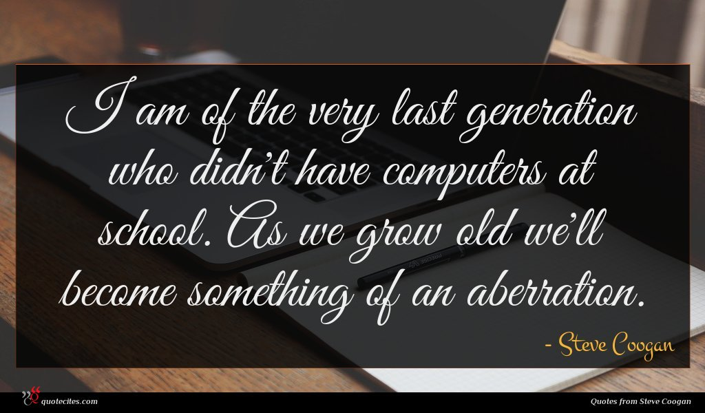 I am of the very last generation who didn't have computers at school. As we grow old we'll become something of an aberration.