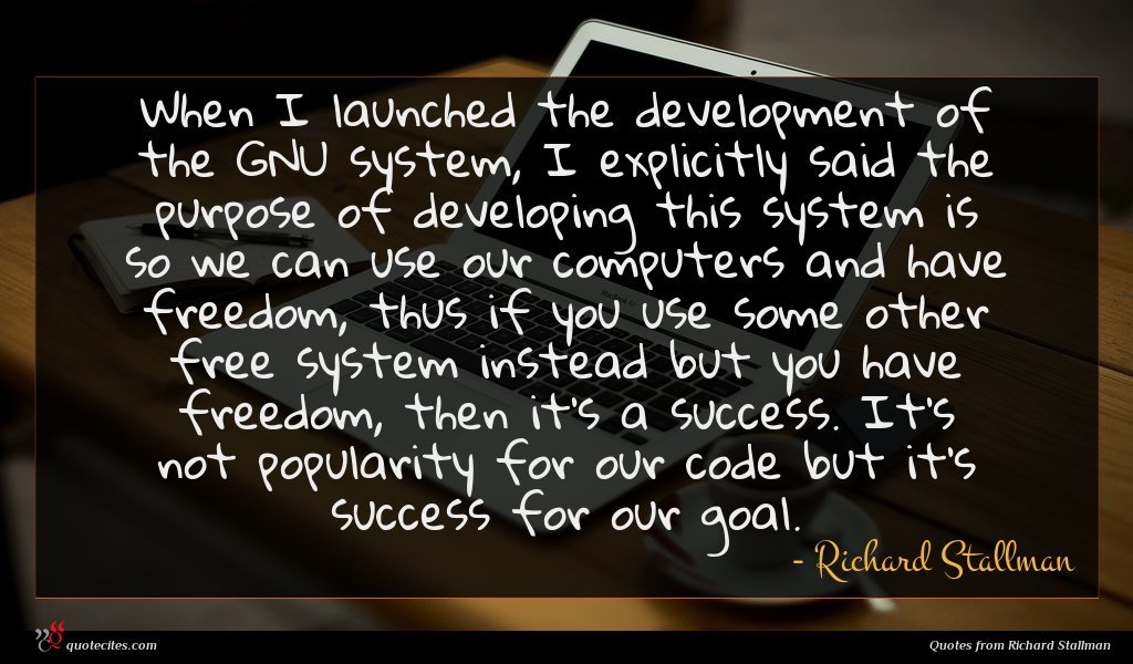 When I launched the development of the GNU system, I explicitly said the purpose of developing this system is so we can use our computers and have freedom, thus if you use some other free system instead but you have freedom, then it's a success. It's not popularity for our code but it's success for our goal.
