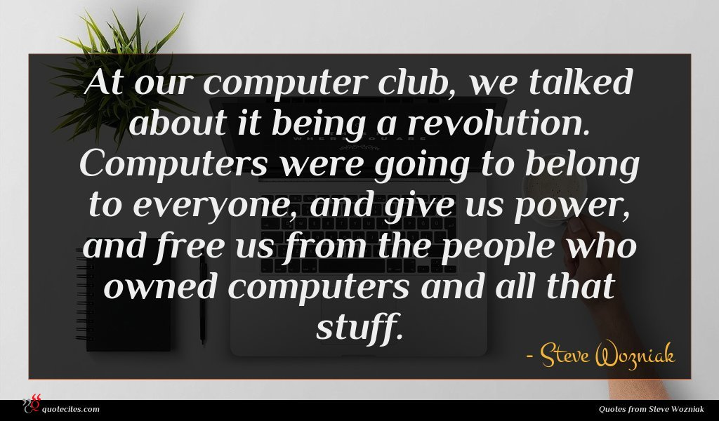 At our computer club, we talked about it being a revolution. Computers were going to belong to everyone, and give us power, and free us from the people who owned computers and all that stuff.