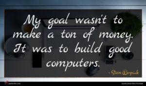 Steve Wozniak quote : My goal wasn't to ...