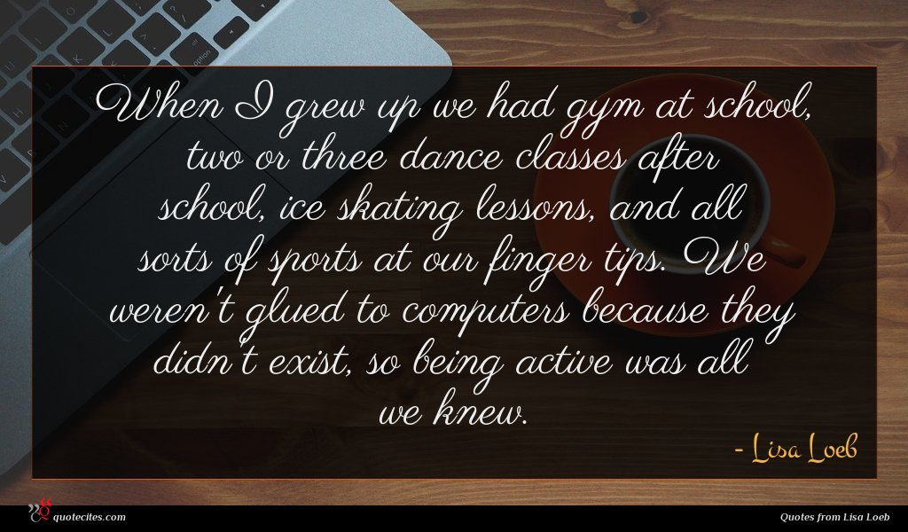 When I grew up we had gym at school, two or three dance classes after school, ice skating lessons, and all sorts of sports at our finger tips. We weren't glued to computers because they didn't exist, so being active was all we knew.
