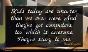 David Arquette quote : Kids today are smarter ...