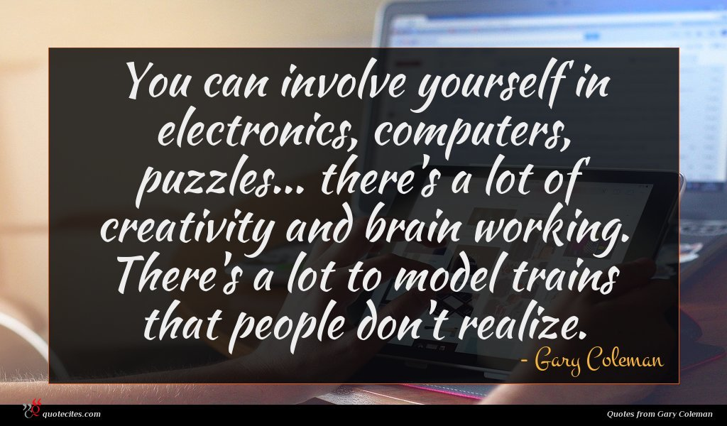 You can involve yourself in electronics, computers, puzzles... there's a lot of creativity and brain working. There's a lot to model trains that people don't realize.