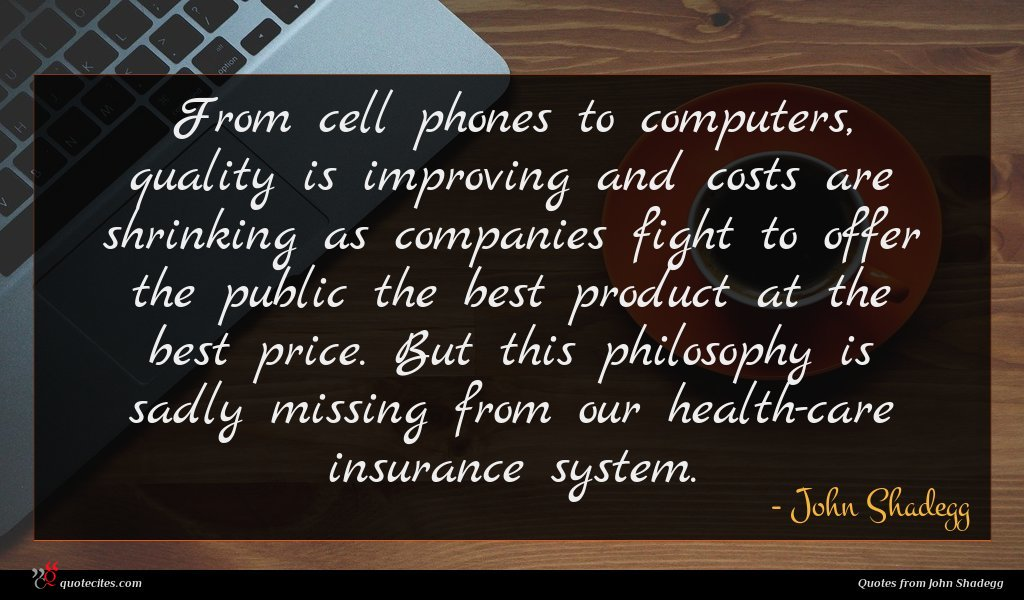 From cell phones to computers, quality is improving and costs are shrinking as companies fight to offer the public the best product at the best price. But this philosophy is sadly missing from our health-care insurance system.
