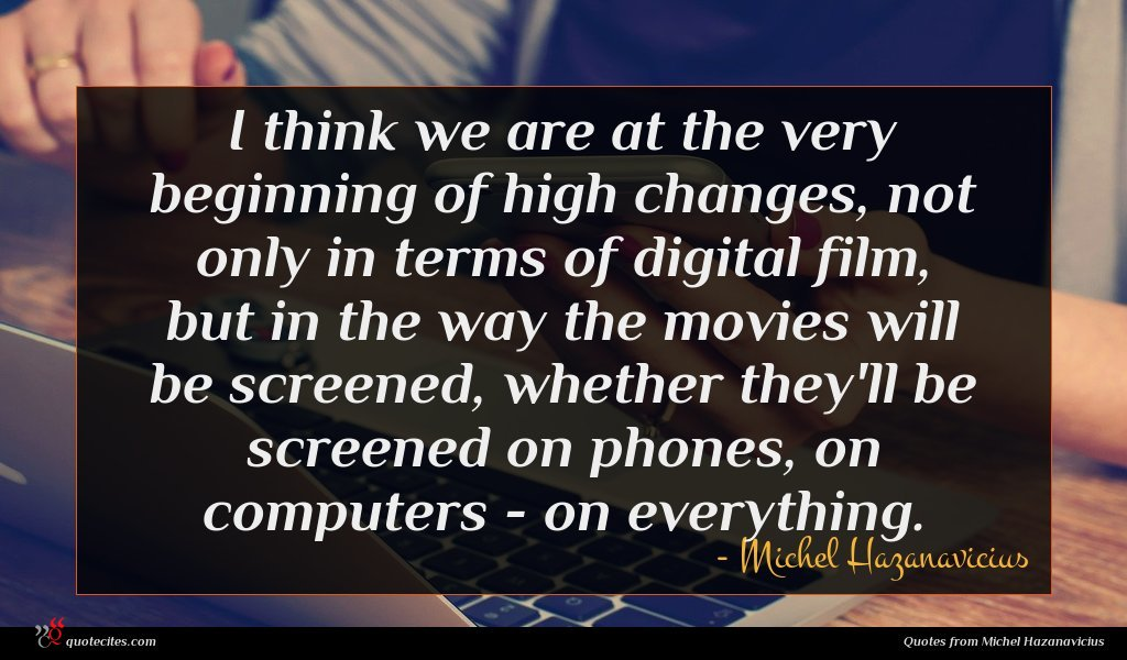 I think we are at the very beginning of high changes, not only in terms of digital film, but in the way the movies will be screened, whether they'll be screened on phones, on computers - on everything.
