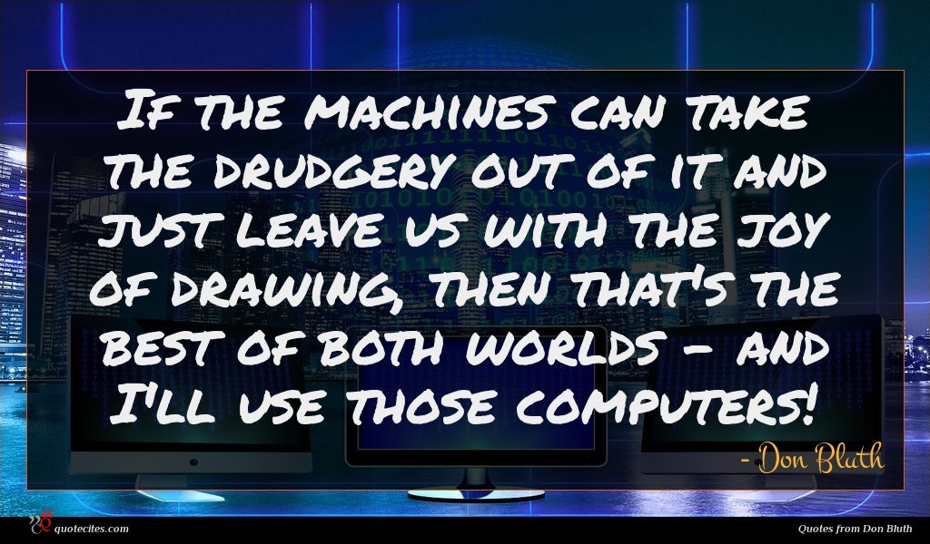 If the machines can take the drudgery out of it and just leave us with the joy of drawing, then that's the best of both worlds - and I'll use those computers!