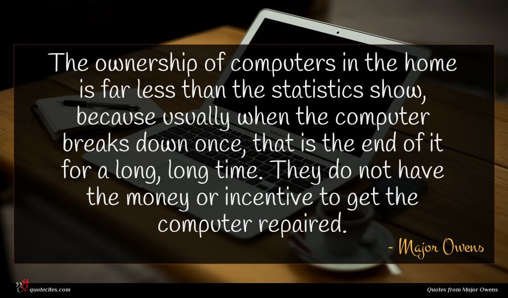The ownership of computers in the home is far less than the statistics show, because usually when the computer breaks down once, that is the end of it for a long, long time. They do not have the money or incentive to get the computer repaired.
