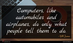 Bill James quote : Computers like automobiles and ...