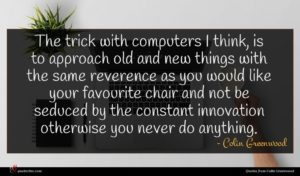 Colin Greenwood quote : The trick with computers ...