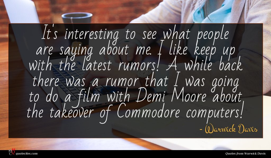 It's interesting to see what people are saying about me. I like keep up with the latest rumors! A while back there was a rumor that I was going to do a film with Demi Moore about the takeover of Commodore computers!