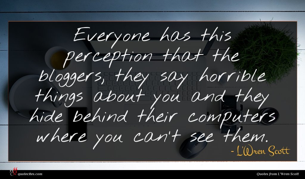 Everyone has this perception that the bloggers, they say horrible things about you and they hide behind their computers where you can't see them.