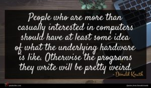 Donald Knuth quote : People who are more ...