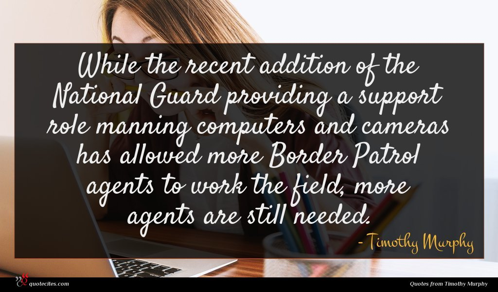 While the recent addition of the National Guard providing a support role manning computers and cameras has allowed more Border Patrol agents to work the field, more agents are still needed.