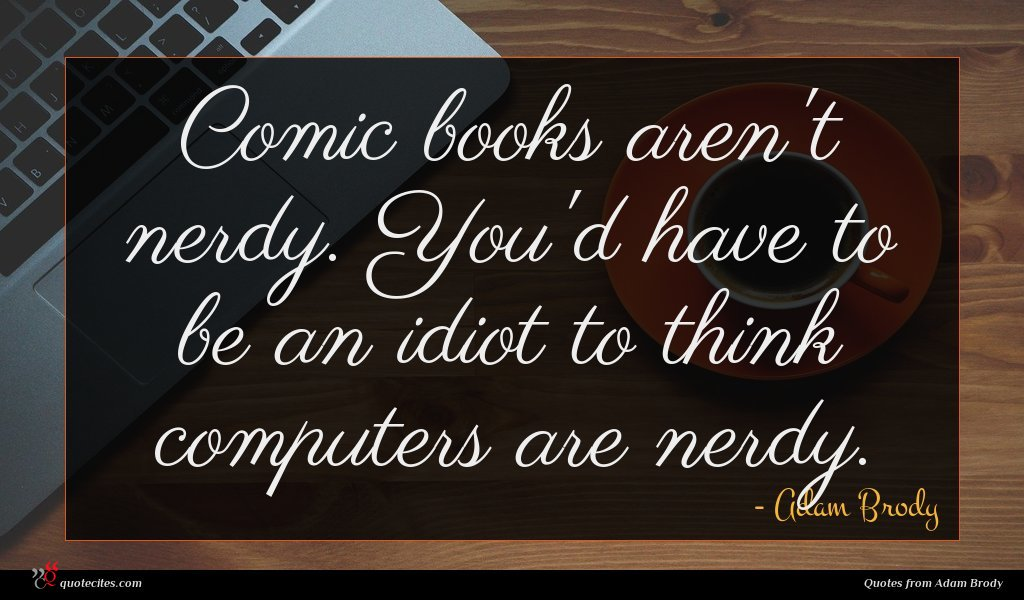 Comic books aren't nerdy. You'd have to be an idiot to think computers are nerdy.