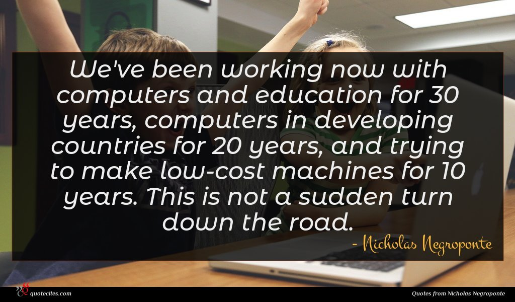 We've been working now with computers and education for 30 years, computers in developing countries for 20 years, and trying to make low-cost machines for 10 years. This is not a sudden turn down the road.