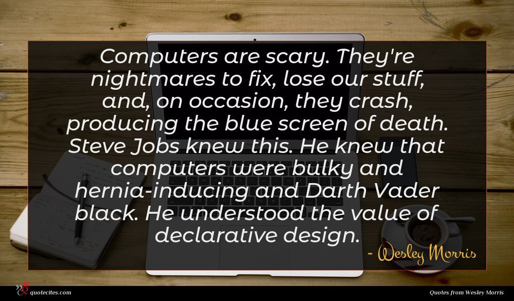 Computers are scary. They're nightmares to fix, lose our stuff, and, on occasion, they crash, producing the blue screen of death. Steve Jobs knew this. He knew that computers were bulky and hernia-inducing and Darth Vader black. He understood the value of declarative design.