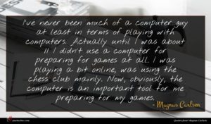Magnus Carlsen quote : I've never been much ...