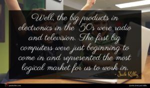Jack Kilby quote : Well the big products ...