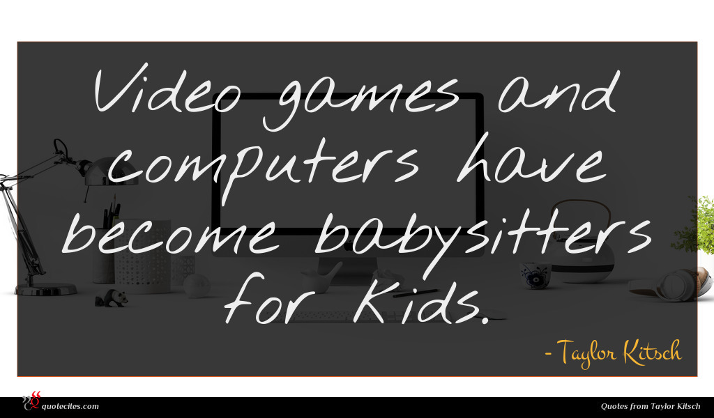 Photo of Taylor Kitsch quote : Video games and computers …